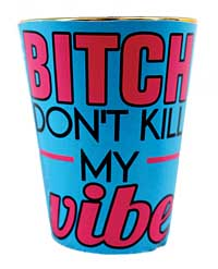 Bitch Don't Kill My Vibe Shot Glass